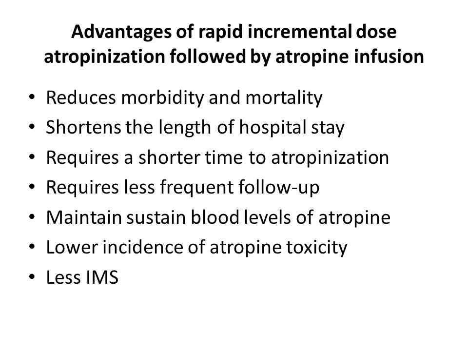 Advantages of rapid incremental dose atropinization followed by atropine infusion Reduces morbidity and mortality Shortens the length of hospital stay Requires a shorter time to atropinization Requires less frequent follow-up Maintain sustain blood levels of atropine Lower incidence of atropine toxicity Less IMS