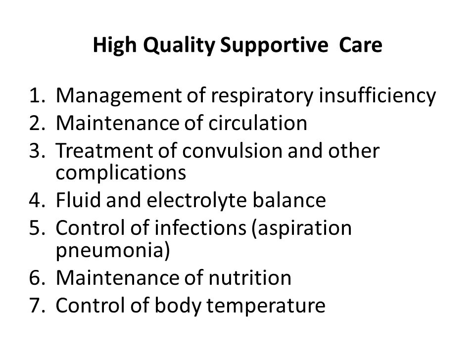 High Quality Supportive Care 1.Management of respiratory insufficiency 2.Maintenance of circulation 3.Treatment of convulsion and other complications 4.Fluid and electrolyte balance 5.Control of infections (aspiration pneumonia) 6.Maintenance of nutrition 7.Control of body temperature