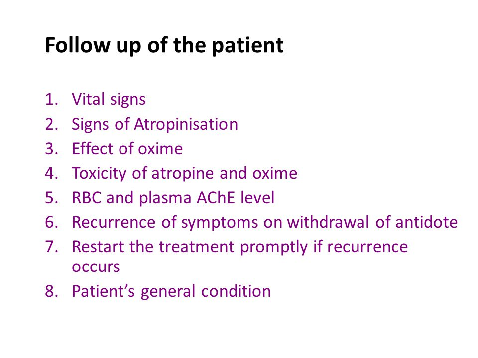 Follow up of the patient 1.Vital signs 2.Signs of Atropinisation 3.Effect of oxime 4.Toxicity of atropine and oxime 5.RBC and plasma AChE level 6.Recurrence of symptoms on withdrawal of antidote 7.Restart the treatment promptly if recurrence occurs 8.Patient's general condition