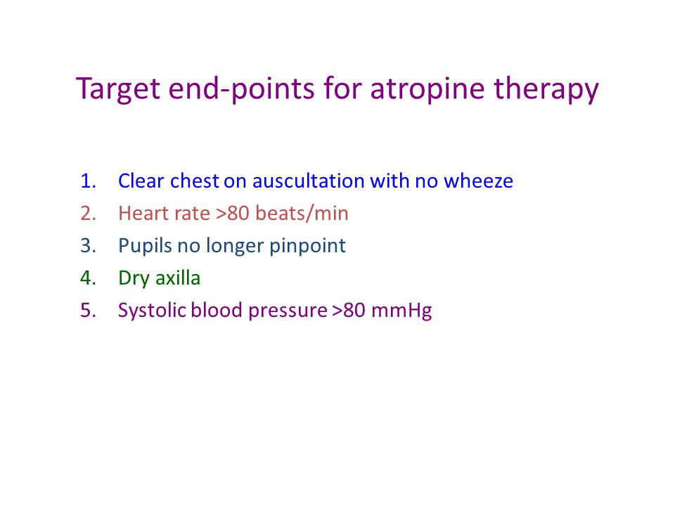 Target end-points for atropine therapy 1.Clear chest on auscultation with no wheeze 2.Heart rate >80 beats/min 3.Pupils no longer pinpoint 4.Dry axilla 5.Systolic blood pressure >80 mmHg
