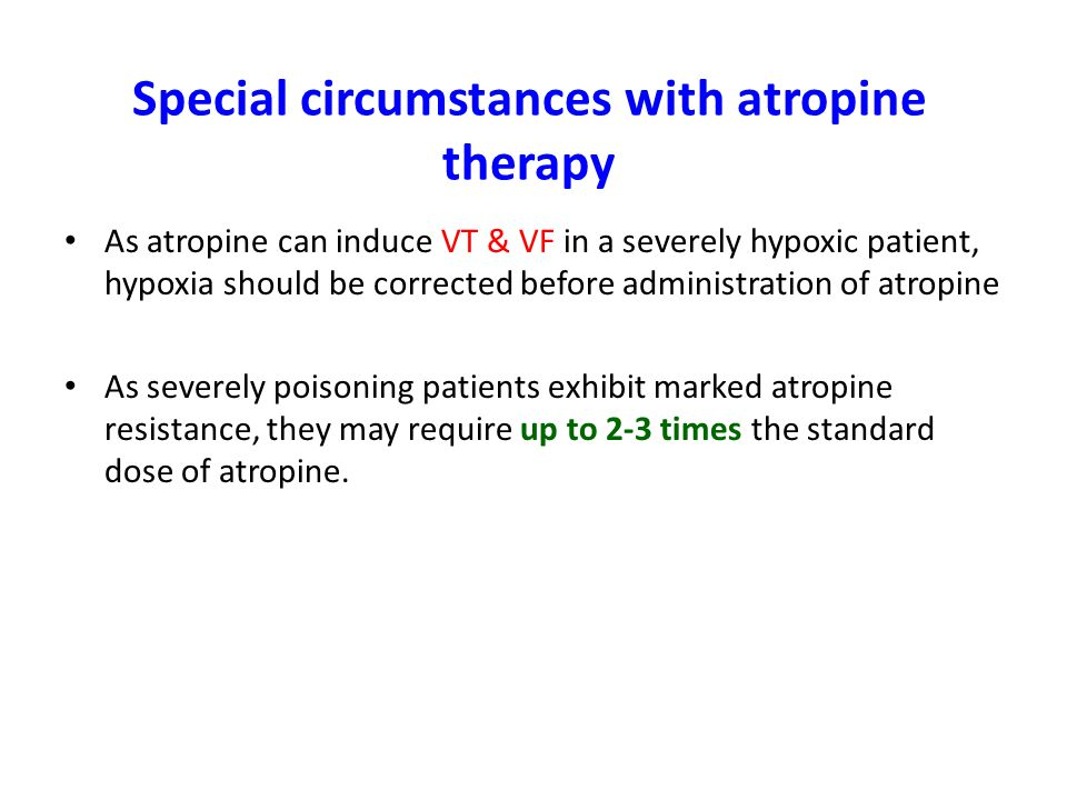 Special circumstances with atropine therapy As atropine can induce VT & VF in a severely hypoxic patient, hypoxia should be corrected before administration of atropine As severely poisoning patients exhibit marked atropine resistance, they may require up to 2-3 times the standard dose of atropine.