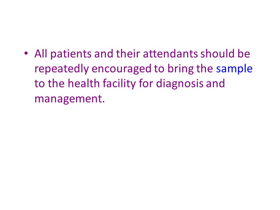 All patients and their attendants should be repeatedly encouraged to bring the sample to the health facility for diagnosis and management.