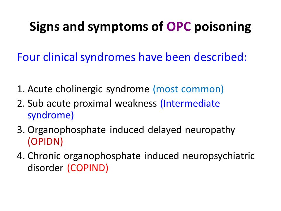 Signs and symptoms of OPC poisoning Four clinical syndromes have been described: 1.Acute cholinergic syndrome (most common) 2.Sub acute proximal weakness (Intermediate syndrome) 3.Organophosphate induced delayed neuropathy (OPIDN) 4.Chronic organophosphate induced neuropsychiatric disorder (COPIND)