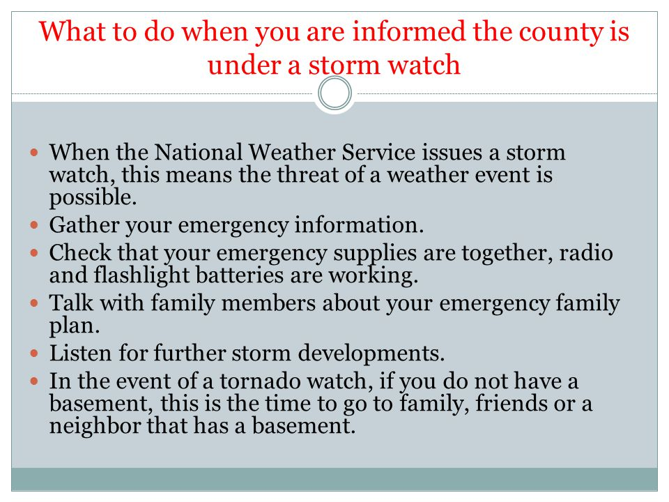 What to do when you are informed the county is under a storm warning Follow your family plan Follow the directions given from the radio or television services.