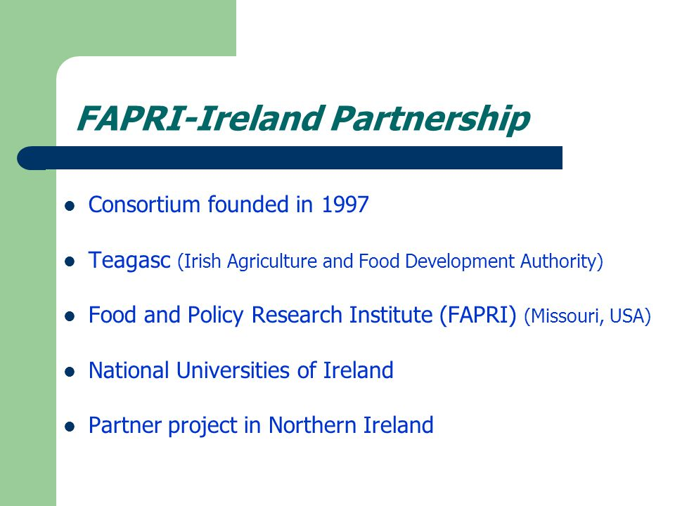FAPRI-Ireland Partnership: Agri-food projections for Irish Agriculture Economic models of agricultural sectors Commodity sub-models combined to form model of Irish agricultural sector Dynamic partial equilibrium econometric model Close to 20 commodities Baseline and Scenario projections of agricultural activity to a 10 year horizon
