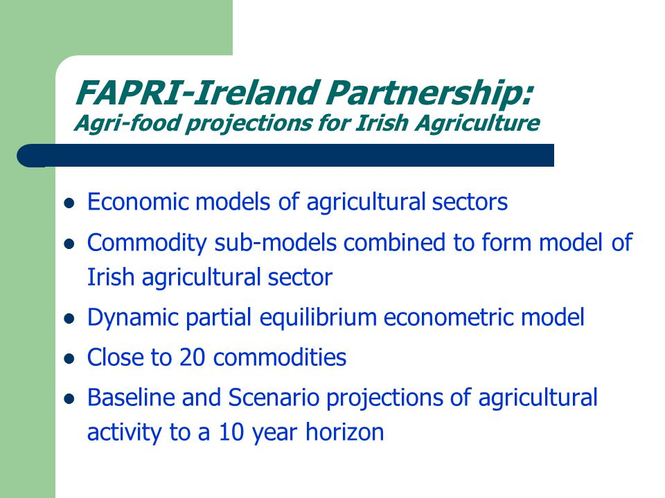 FAPRI-Ireland Partnership Agri-food projections for Irish Agriculture Agricultural activity projections can be used to project agriculture's GHG contribution – Under Baseline of no further policy change – Under Scenario of some policy change, e.g.
