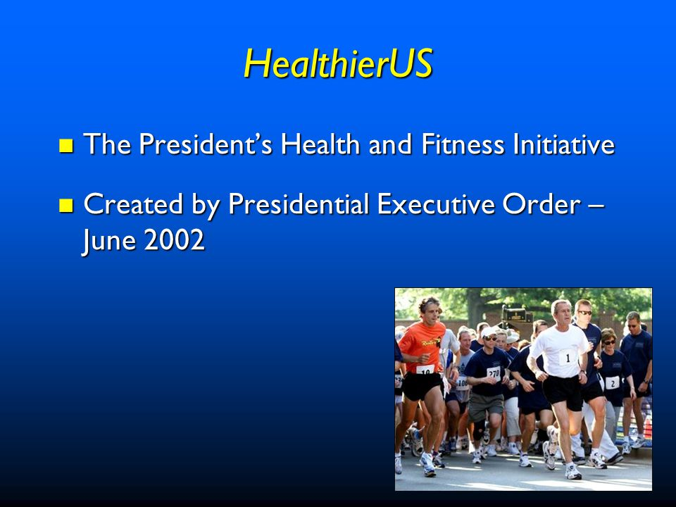 HealthierUS Executive Order Uses the resources of the Federal Government to alert Americans to the vital health benefits of simple and modest improvements in physical activity, nutrition and behavior. Uses the resources of the Federal Government to alert Americans to the vital health benefits of simple and modest improvements in physical activity, nutrition and behavior. –Reinvigorated the President's Council on Physical Fitness and Sports –Directed federal agencies to work together and draw on their collective resources
