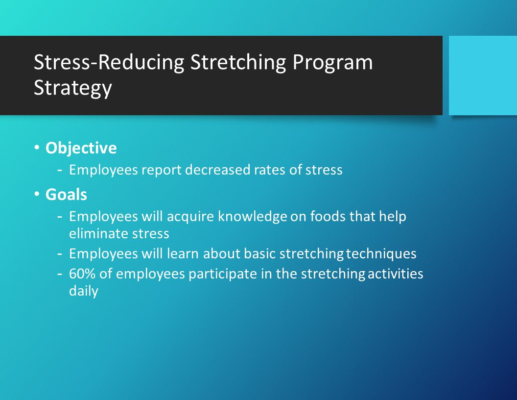 Stress-Reducing Stretching Program Strategy (Cont.) Tactics -Wellness Champion implements 12 month stress management program in the form of stretching exercises and food facts -Wellness Champion distributes stretching activities and stress-reducing food information in the form of a handout once a month -Wellness Champion encourages employees to participate in the stretching exercises -Wellness Champion encourages employees to try food suggestions