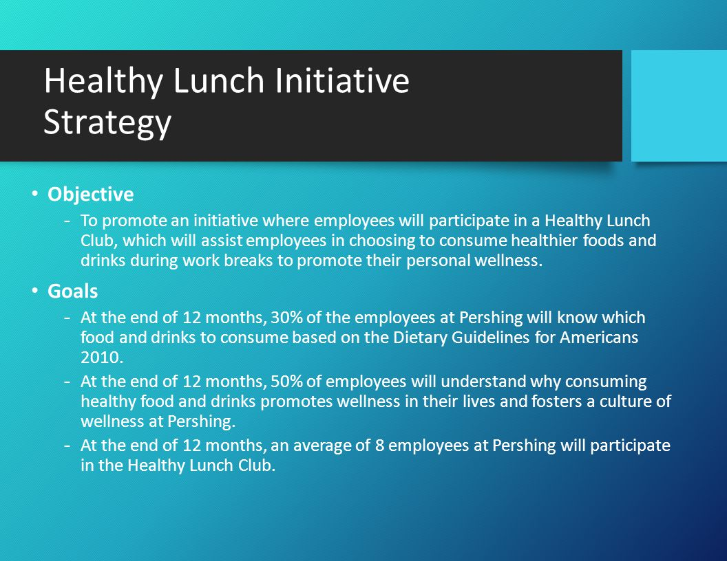 Healthy Lunch Initiative Strategy (Cont.) Tactics -Provide initiative proposal plan Dietary Guidelines for Americans 2010 Resources including tip sheets -Conduct initial planning meeting Develop strategy for lunch club -Introduce initiative and lunch club Sign-up Bring in/purchase food Choose recipes -Contact Lunch Club Lunch and Learn speaker -Provide employees with educational tip sheets -Post healthy food and drink habits on employee bulletin board and in employee mailboxes