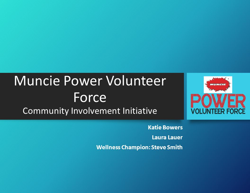 Introduction Situation -There was shown to be employee interest in community involvement activities at Muncie Power Products -Previous volunteering campaigns have been successful with employees -Muncie Power Volunteer Force was developed