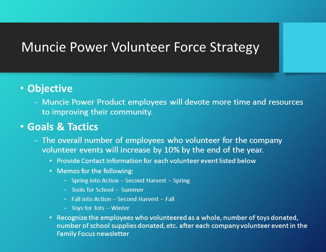 Muncie Power Volunteer Force Strategy (Cont.) Goals & Tactics (Cont.) -The overall number of employees who volunteer on their own for local volunteer opportunities will increase by 10% by the end of the year.