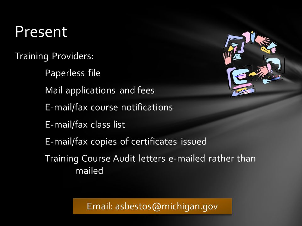 Accreditation: Documents automatically import into database Contractors: Online renewals – ability to pay online Documents automatically imported into database Training Providers: Online renewals – ability to pay online Deficiency letters e-mailed rather than mailed Paperless – Only submit information through e-mail Future
