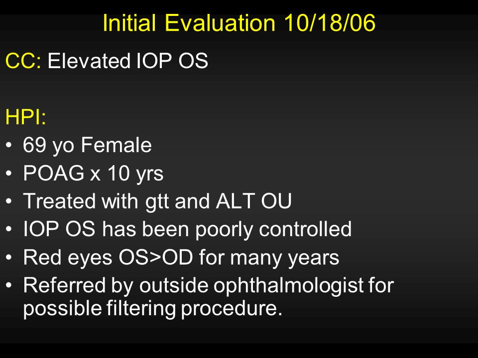 POH: POAG S/P ALT OU No history of trauma or steroid exposure Allergies: NKDA FH: No hx of eye disease