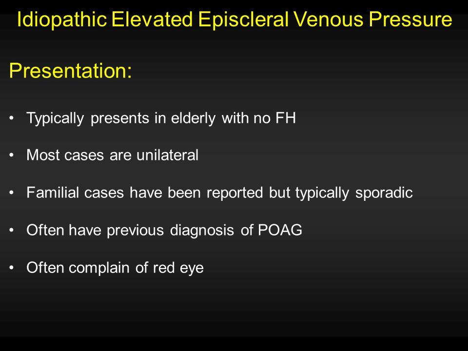 Idiopathic Elevated Episcleral Venous Pressure Signs/Symptoms: Elevated IOP despite medical therapy Tortuous dilated episcleral veins Open-angle glaucoma with characteristic nerve and fields Blood in Schlemm's canal on gonioscopy No exophthalmos Ruled out other etiologies of increased EVP