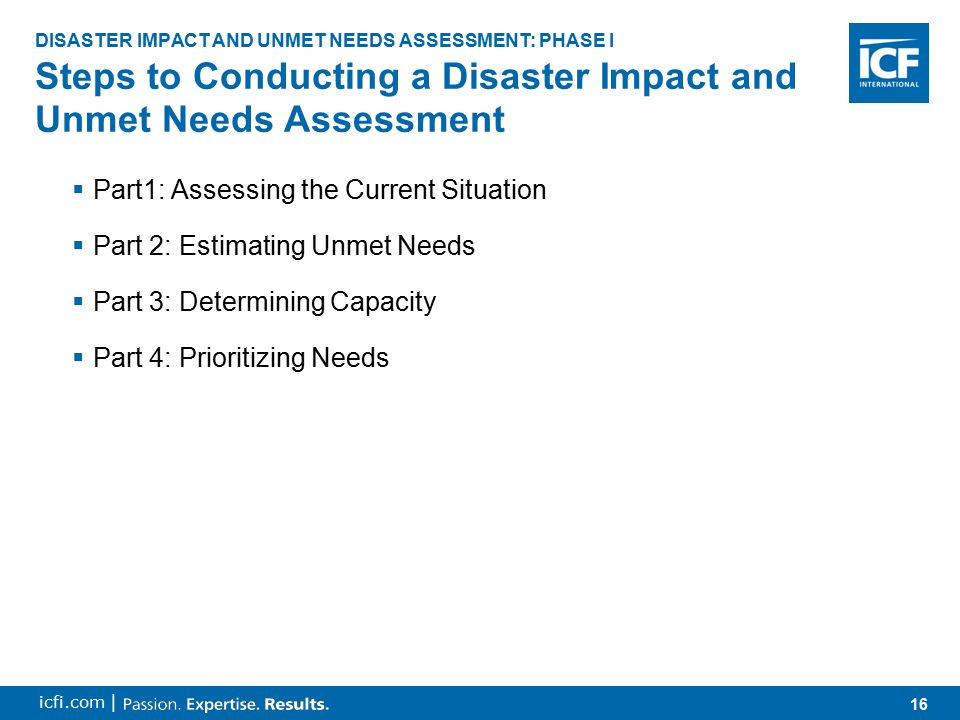 17 icfi.com | 1.Collecting and Updating Data 2.Analyzing Data Collected 3.Identifying Existing, Anticipated, and Potentially Available Funding Sources Part 1: Assessing the Current Situation DISASTER IMPACT AND UNMET NEEDS ASSESSMENT: PHASE I