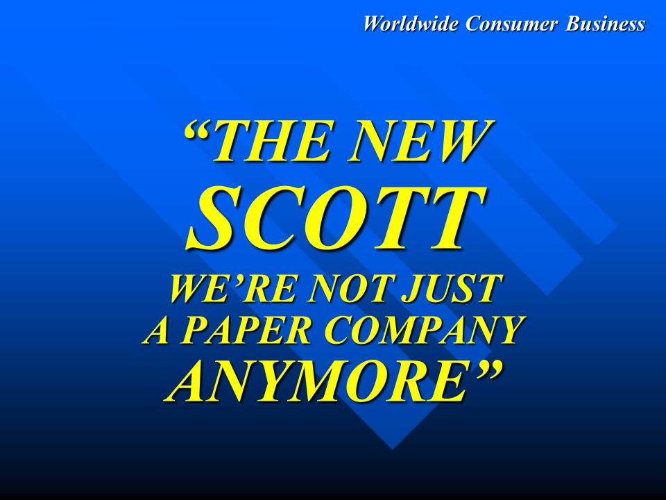 Worldwide Consumer Business Purpose To Explain Transition from Old Scott to New Scott From:To: Declining Volume Grow, Grow, Grow PROFITABLY Fragmented Products & Regional Brands Global Brands, Marketed Synergistically Slow to Innovate Aggressive Innovation & Excellent Execution No Worldwide Leadership Global World Class Leadership