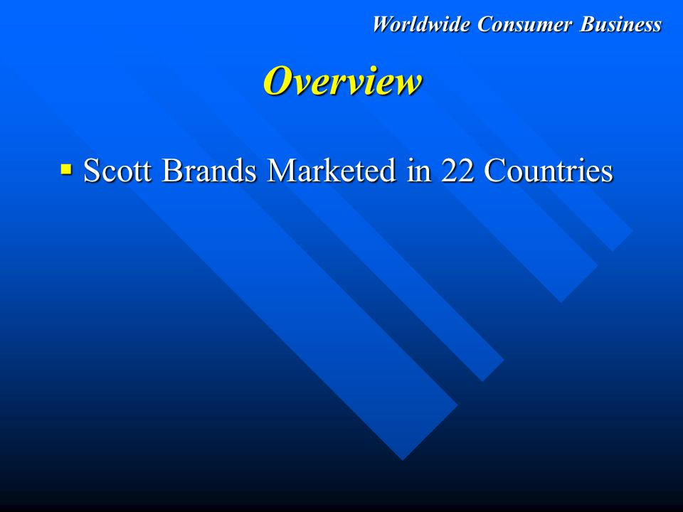 Worldwide Consumer Business Overview  Scott Brands Marketed in 22 Countries  1994 Worldwide Sales: Over $2.8 Billion