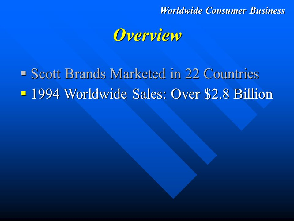 Worldwide Consumer Business Overview  Scott Brands Marketed in 22 Countries  1994 Worldwide Sales: Over $2.8 Billion  1994 Worldwide Operating Income: $388 Million - Restructuring - Cost Savings - Mix Improvements +$125 Million/ +47% vs.