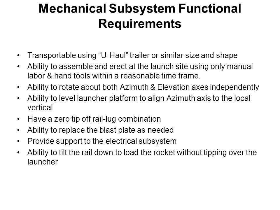 Mechanical Subsystem Performance Requirements Elevation angle range: – 5 degrees to + 95 degrees Azimuth angle range: 0 degree to 360 degrees Ability to control both Elevation & Azimuth Angles: ± 0.5 degree Maximum launcher length while holding maximum bending deflection of the rail: 0.05 degree at a Quadrant Elevation of 80 o Max rocket weight: 150 lbs (carried by launch lugs) Structural Margin of Safety: 3