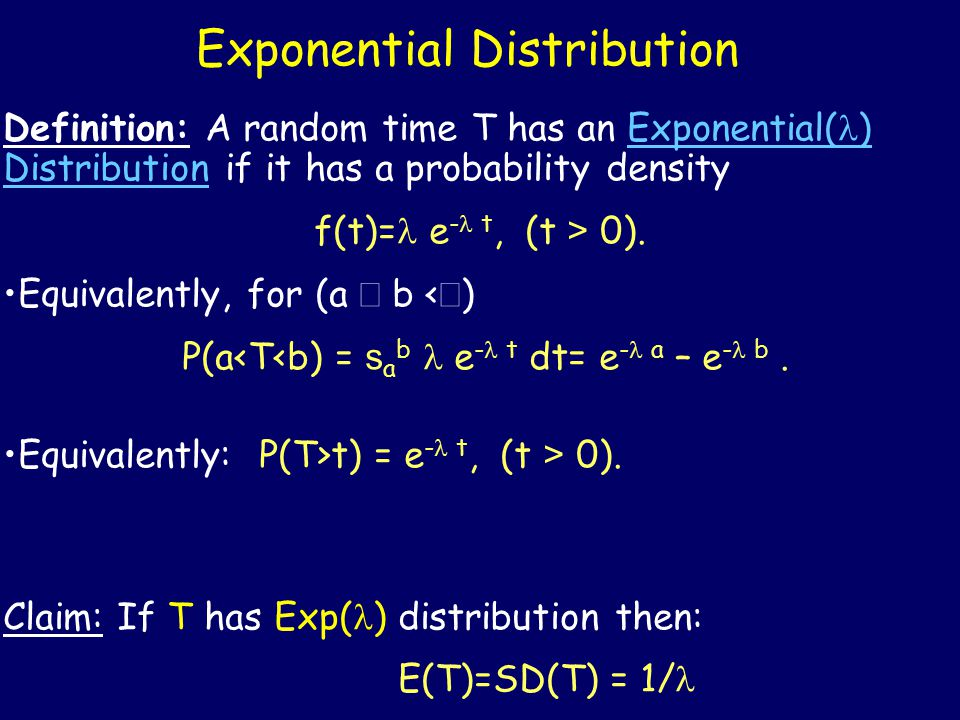 Exponential Distribution Definition: A random time T has an Exponential( ) Distribution if it has a probability density f(t)= e - t, (t > 0).