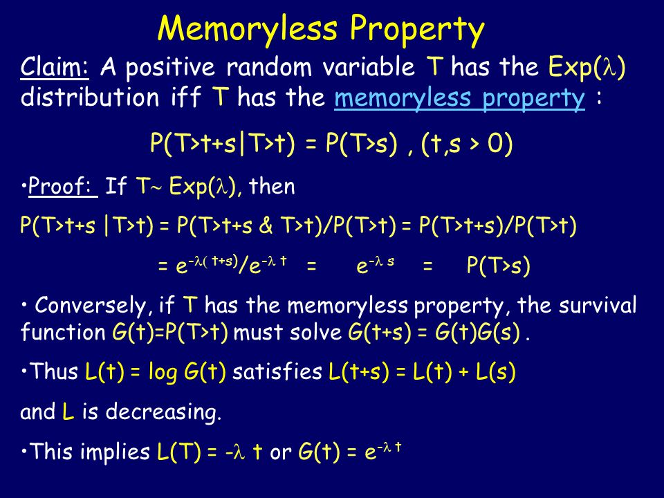 Memoryless Property Claim: A positive random variable T has the Exp( ) distribution iff T has the memoryless property : P(T>t+s|T>t) = P(T>s), (t,s > 0) Proof: If T  Exp( ), then P(T>t+s |T>t) = P(T>t+s & T>t)/P(T>t) = P(T>t+s)/P(T>t) = e -  t+s) /e - t = e - s = P(T>s) Conversely, if T has the memoryless property, the survival function G(t)=P(T>t) must solve G(t+s) = G(t)G(s).