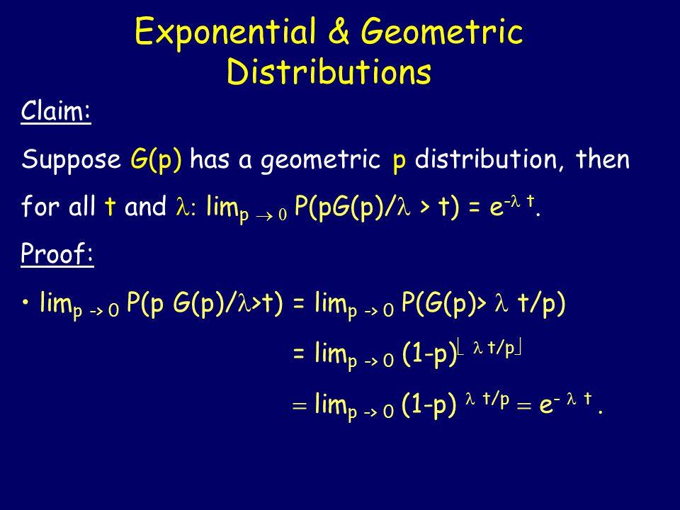Exponential & Geometric Distributions Claim: Suppose G(p) has a geometric p distribution, then for all t and lim p   P(pG(p)/ > t) = e - t.