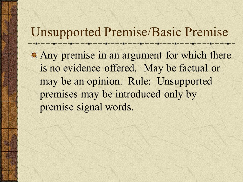Supported Premise/Subconclusion/Intermediate Conclusion Any premise in an argument for which there is evidence given.