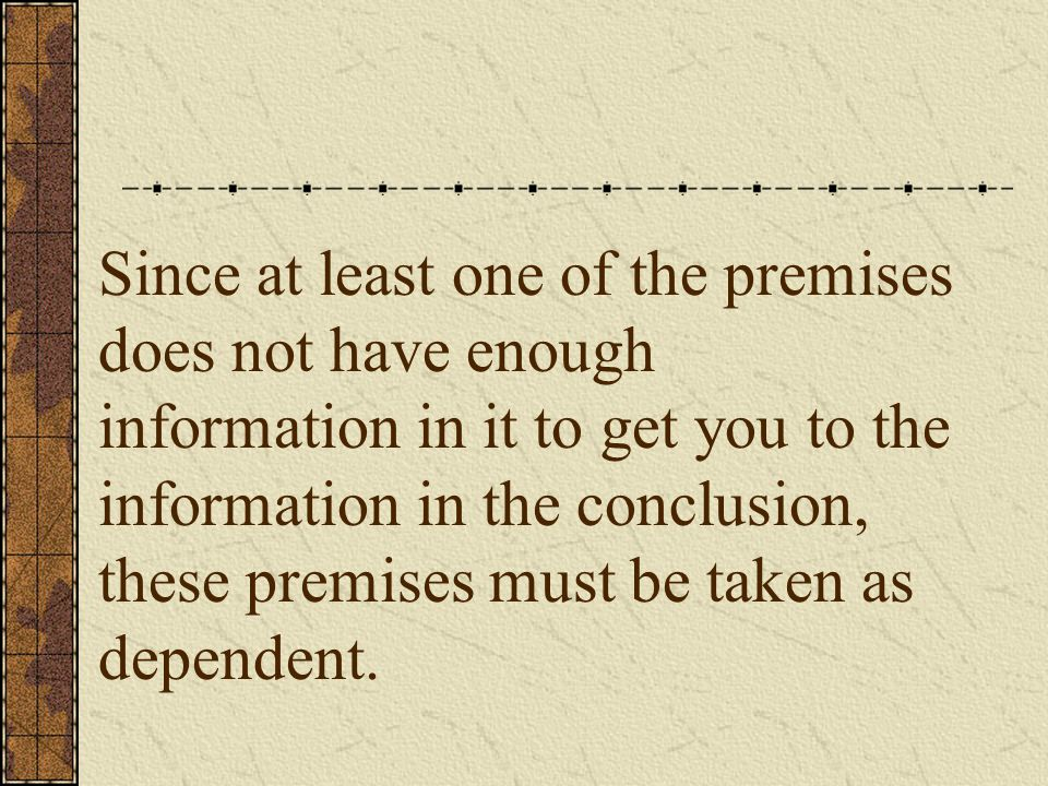 One method you can use to determine if the premises under question are dependent is this.