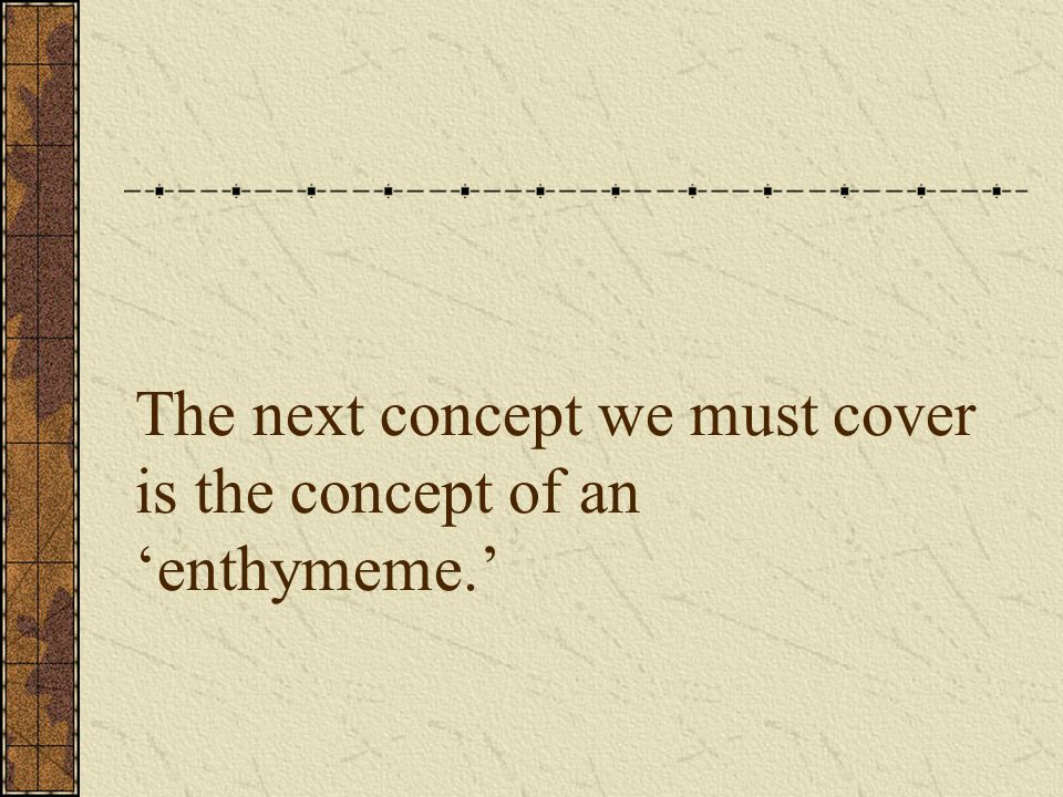 What is an enthymeme.An enthymeme is an argument with a part missing or implied.