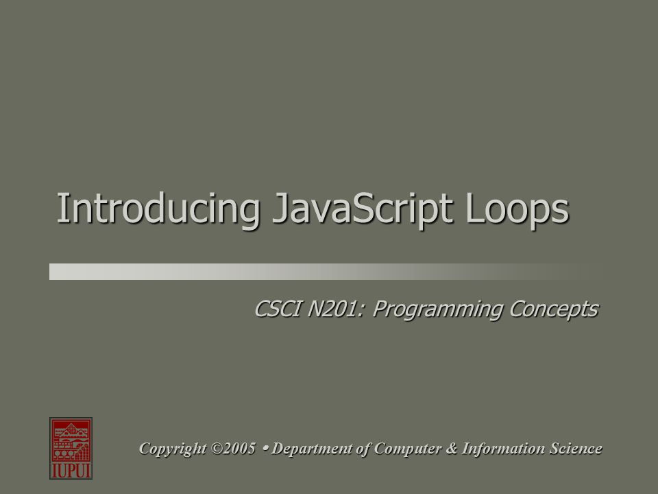 CSCI N201: Programming Concepts Copyright ©2004  Department of Computer & Information Science Goals Understand how to create while loops in JavaScript.Understand how to create while loops in JavaScript.