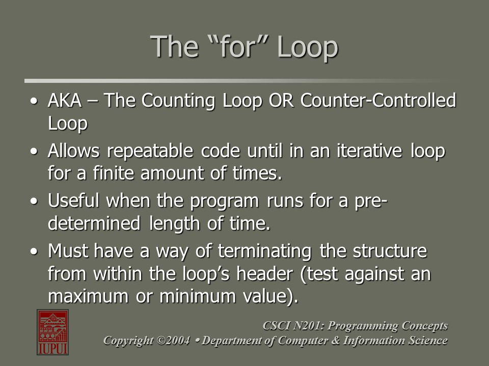 CSCI N201: Programming Concepts Copyright ©2004  Department of Computer & Information Science Parts of a For Loop The conditions for the testThe conditions for the test –Starting point for counter –A maximum/minimum value –A way to increment/decrement the counter The action the loop should perform while the counter hasn't met the max/min.The action the loop should perform while the counter hasn't met the max/min.