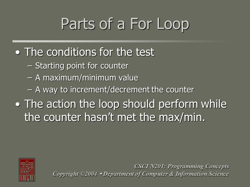 CSCI N201: Programming Concepts Copyright ©2004  Department of Computer & Information Science For Loop – Example for(var i=0; i<100; i++) { keep driving; } what to do when i<100 Starting Point Maximum Value How to Increment