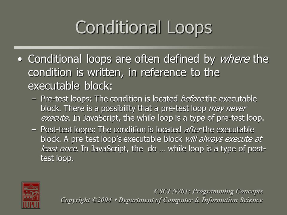 CSCI N201: Programming Concepts Copyright ©2004  Department of Computer & Information Science The while Loop Allows repeatable code until a given condition is metAllows repeatable code until a given condition is met Useful when the program should go on for an indeterminate length of timeUseful when the program should go on for an indeterminate length of time Must have a way of terminating the structure from within the loop!Must have a way of terminating the structure from within the loop.