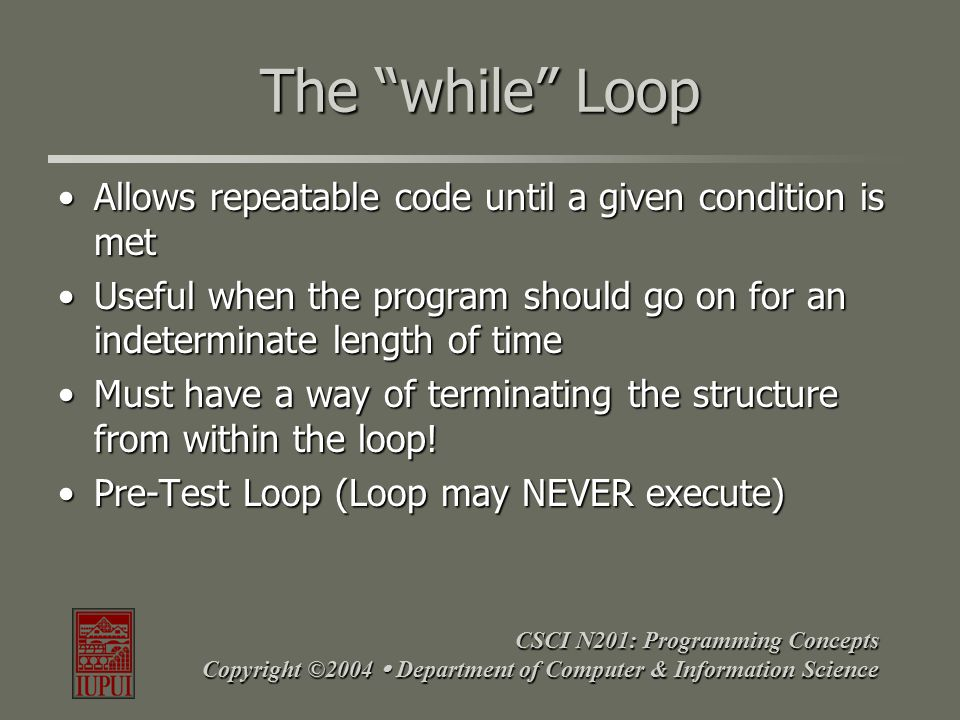 CSCI N201: Programming Concepts Copyright ©2004  Department of Computer & Information Science 3 Basic Parts of a While Loop The condition being testedThe condition being tested The action to be performed while the condition is evaluated to be trueThe action to be performed while the condition is evaluated to be true A method by which the condition can be evaluated to be false, ending the while loopA method by which the condition can be evaluated to be false, ending the while loop