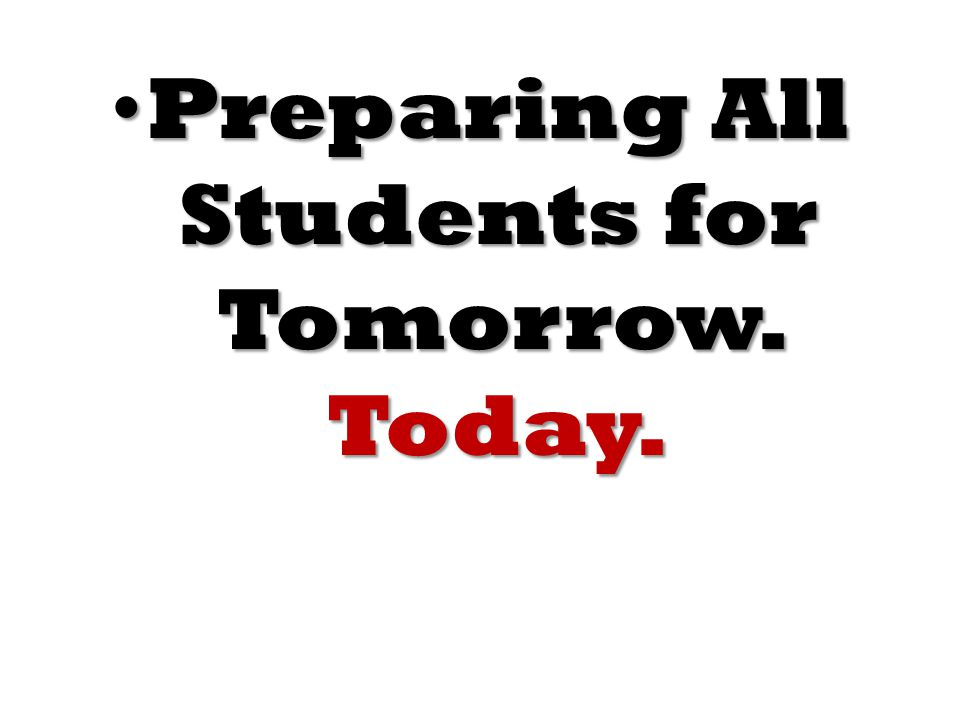 Preparing All Students for Tomorrow. Today. Preparing All Students for Tomorrow. Today.