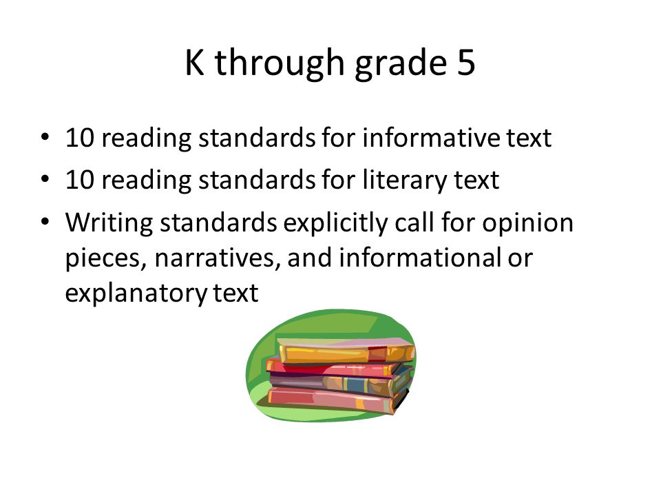 K through grade 5 10 reading standards for informative text 10 reading standards for literary text Writing standards explicitly call for opinion pieces, narratives, and informational or explanatory text