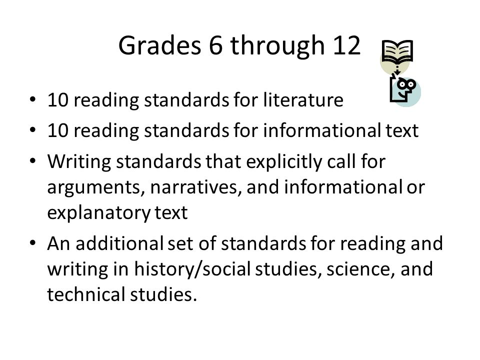 Grades 6 through 12 10 reading standards for literature 10 reading standards for informational text Writing standards that explicitly call for arguments, narratives, and informational or explanatory text An additional set of standards for reading and writing in history/social studies, science, and technical studies.