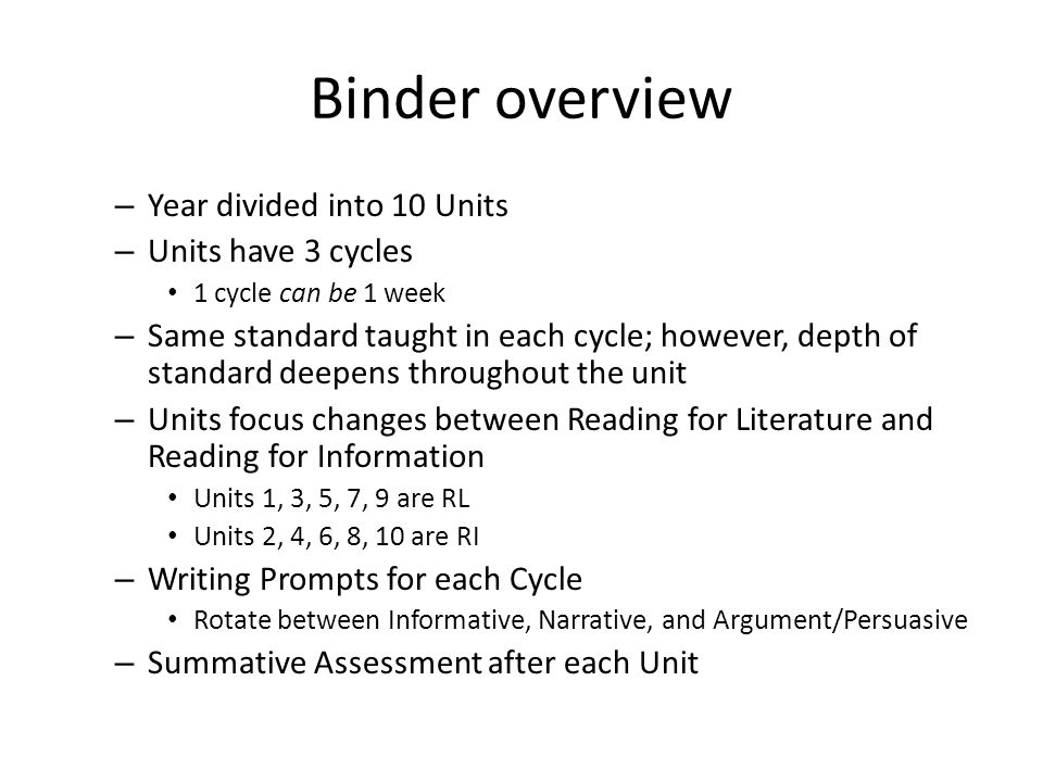 Binder overview – Year divided into 10 Units – Units have 3 cycles 1 cycle can be 1 week – Same standard taught in each cycle; however, depth of standard deepens throughout the unit – Units focus changes between Reading for Literature and Reading for Information Units 1, 3, 5, 7, 9 are RL Units 2, 4, 6, 8, 10 are RI – Writing Prompts for each Cycle Rotate between Informative, Narrative, and Argument/Persuasive – Summative Assessment after each Unit