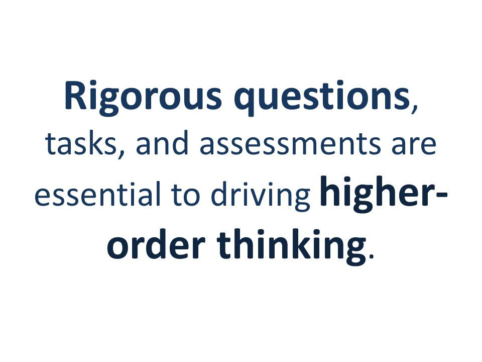 Rigorous questions, tasks, and assessments are essential to driving higher- order thinking.
