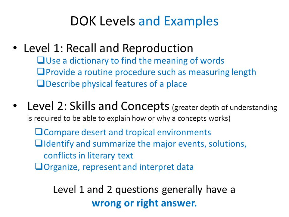 DOK Levels and Examples Level 1: Recall and Reproduction  Use a dictionary to find the meaning of words  Provide a routine procedure such as measuring length  Describe physical features of a place Level 2: Skills and Concepts (greater depth of understanding is required to be able to explain how or why a concepts works)  Compare desert and tropical environments  Identify and summarize the major events, solutions, conflicts in literary text  Organize, represent and interpret data Level 1 and 2 questions generally have a wrong or right answer.