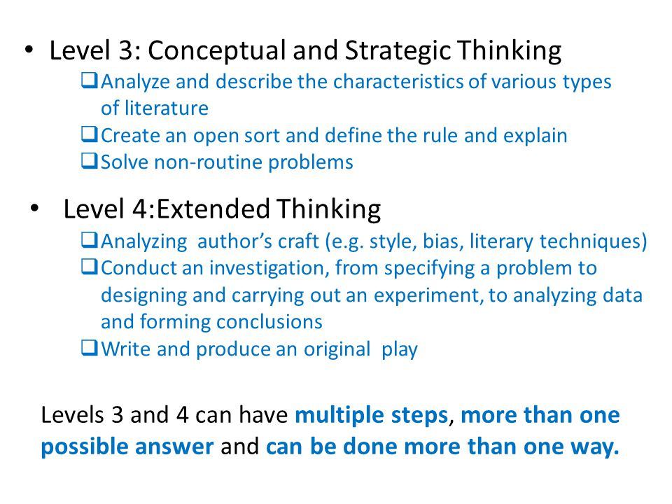 Level 3: Conceptual and Strategic Thinking  Analyze and describe the characteristics of various types of literature  Create an open sort and define the rule and explain  Solve non-routine problems Level 4:Extended Thinking  Analyzing author's craft (e.g.