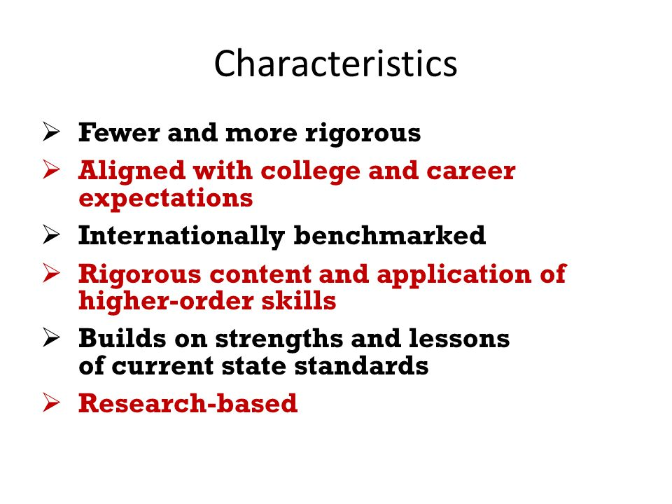 Characteristics  Fewer and more rigorous  Aligned with college and career expectations  Internationally benchmarked  Rigorous content and application of higher-order skills  Builds on strengths and lessons of current state standards  Research-based