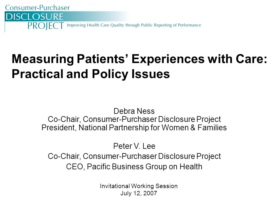 2 © Consumer-Purchaser Disclosure Project, 2007 Agenda Welcome and Introductions –Debra Ness, Disclosure Project and NPWF Importance of Measuring Patients' Experiences with Care –Peter Lee, Disclosure Project and PBGH Measuring Patients' Experiences with Care: An Overview –Dale Shaller, National CAHPS Benchmarking Database Regional Initiatives Using Patient Experience to Assess Physician Performance –Todd Osbeck, Priority Health –Ted vonGlahn, Pacific Business Group on Health –Melinda Karp, Massachusetts Health Quality Partners Models for Widespread Adoption of Measuring Patients' Experiences with Physicians and Roundtable Discussion –Robert Krughoff and Paul Kallaur, Center for the Study of Services/Consumers' CHECKBOOK