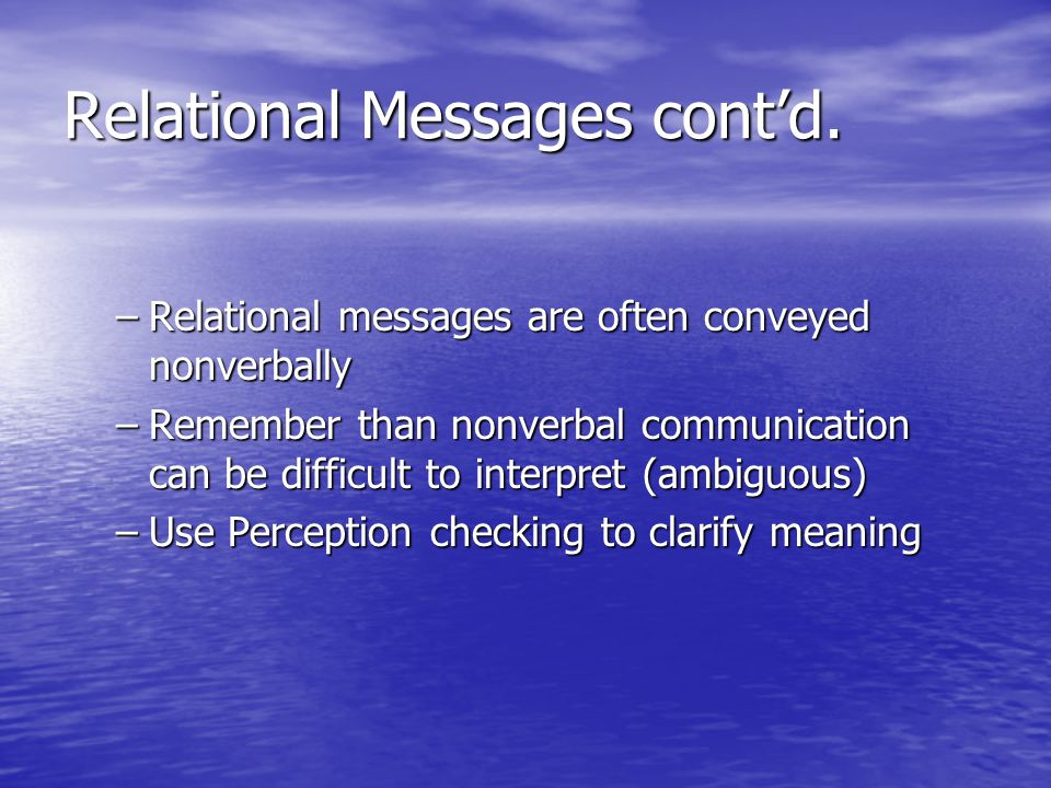 Metacommunication –Metacommunication: Communication about communication Communication about communication Discussing our relationship is metacommunication Discussing our relationship is metacommunication Uses for metacommunication Uses for metacommunication –It is essential in successful relationships –Method of solving conflicts constructively –Shift discussion from content to relational questions –Relational issues are usually where problems are found –It sounds like you're angry with me –I appreciate your honesty with me