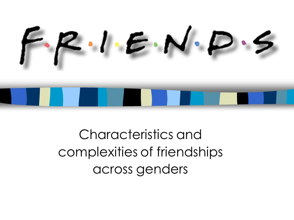 FRIENDS Characteristics and complexities of friendships across genders