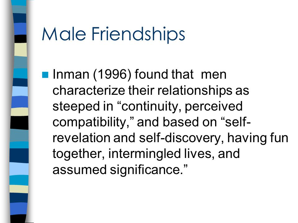 Male Friendships Inman (1996) found that men characterize their relationships as steeped in continuity, perceived compatibility, and based on self- revelation and self-discovery, having fun together, intermingled lives, and assumed significance.