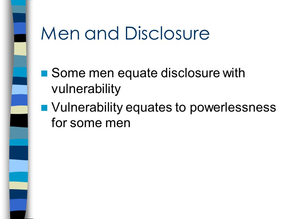 Men and Disclosure Some men equate disclosure with vulnerability Vulnerability equates to powerlessness for some men