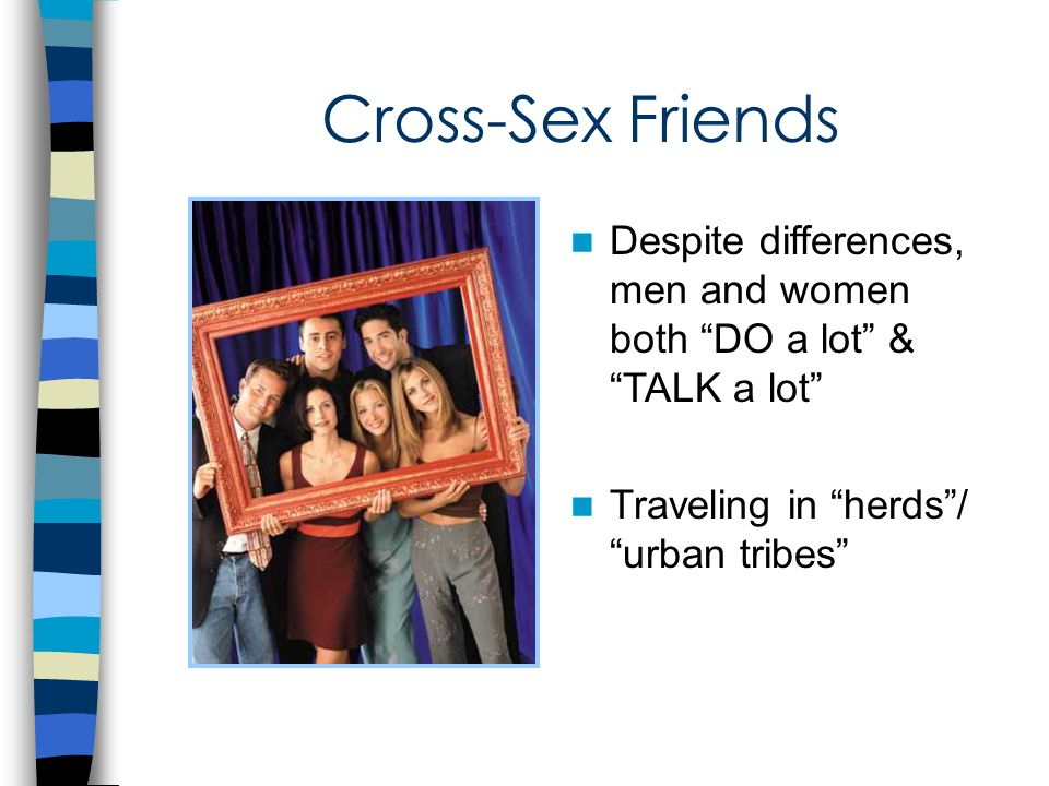 Cross-Sex Friends Despite differences, men and women both DO a lot & TALK a lot Traveling in herds / urban tribes