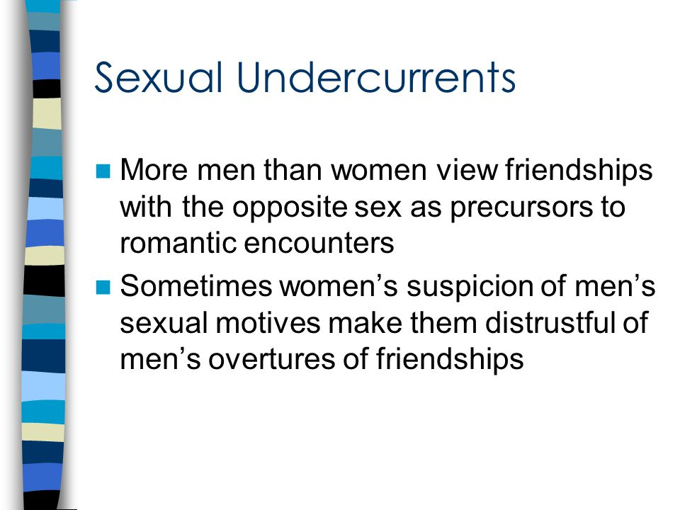 Sexual Undercurrents More men than women view friendships with the opposite sex as precursors to romantic encounters Sometimes women's suspicion of men's sexual motives make them distrustful of men's overtures of friendships