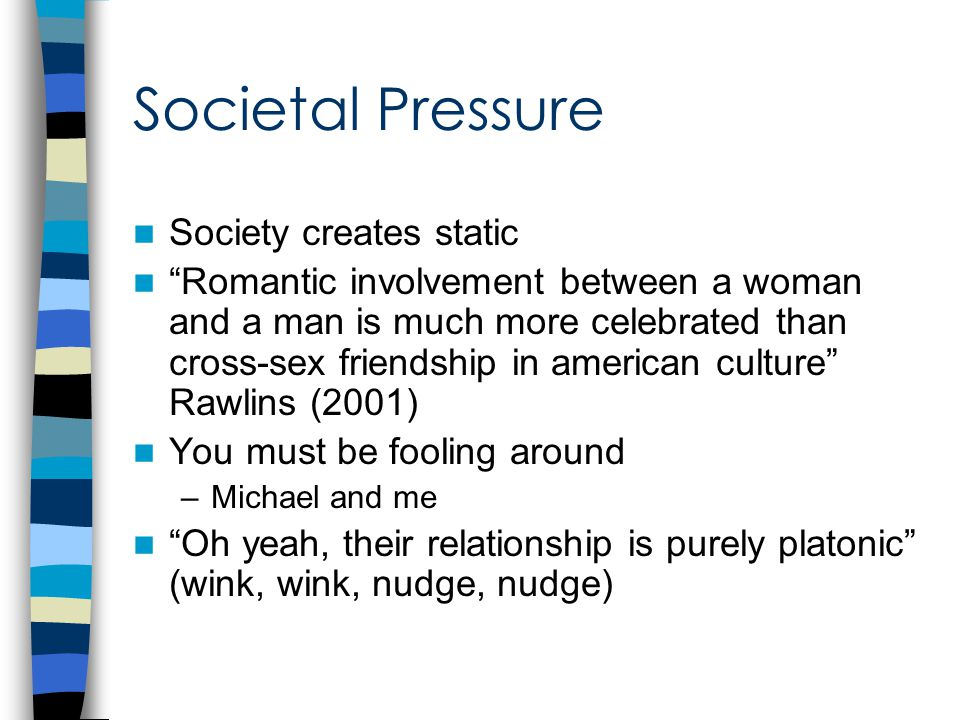 Societal Pressure Society creates static Romantic involvement between a woman and a man is much more celebrated than cross-sex friendship in american culture Rawlins (2001) You must be fooling around –Michael and me Oh yeah, their relationship is purely platonic (wink, wink, nudge, nudge)